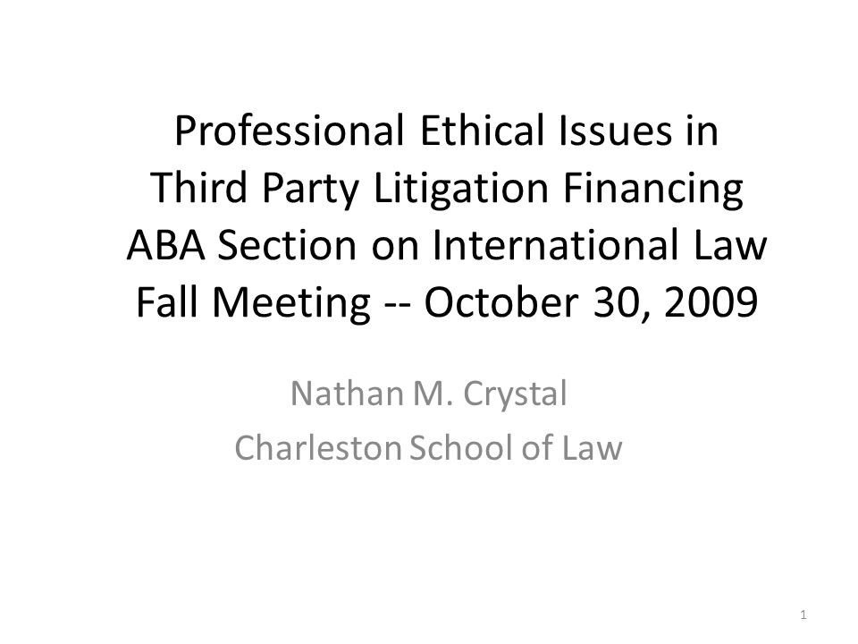 Professional Ethical Issues in Third Party Litigation Financing ABA Section on International Law Fall Meeting -- October 30, 2009 Nathan M. Crystal Ch
