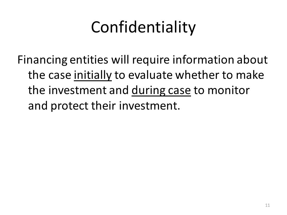 Confidentiality Financing entities will require information about the case initially to evaluate whether to make the investment and during case to monitor and protect their investment.