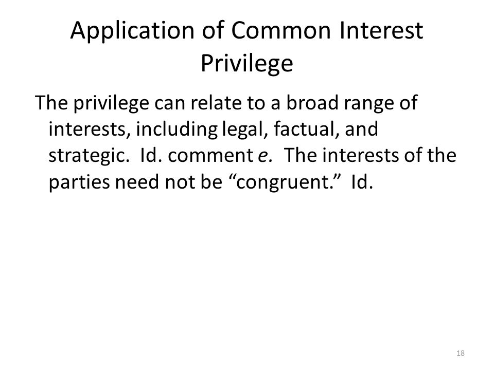 Application of Common Interest Privilege The privilege can relate to a broad range of interests, including legal, factual, and strategic. Id. comment