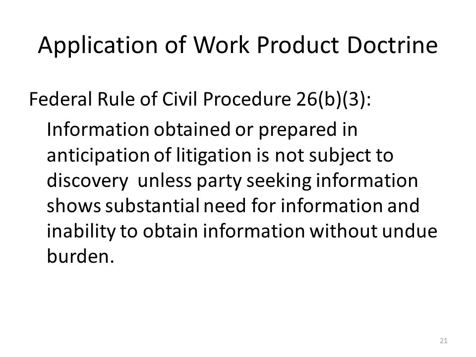 Application of Work Product Doctrine Federal Rule of Civil Procedure 26(b)(3): Information obtained or prepared in anticipation of litigation is not subject to discovery unless party seeking information shows substantial need for information and inability to obtain information without undue burden.