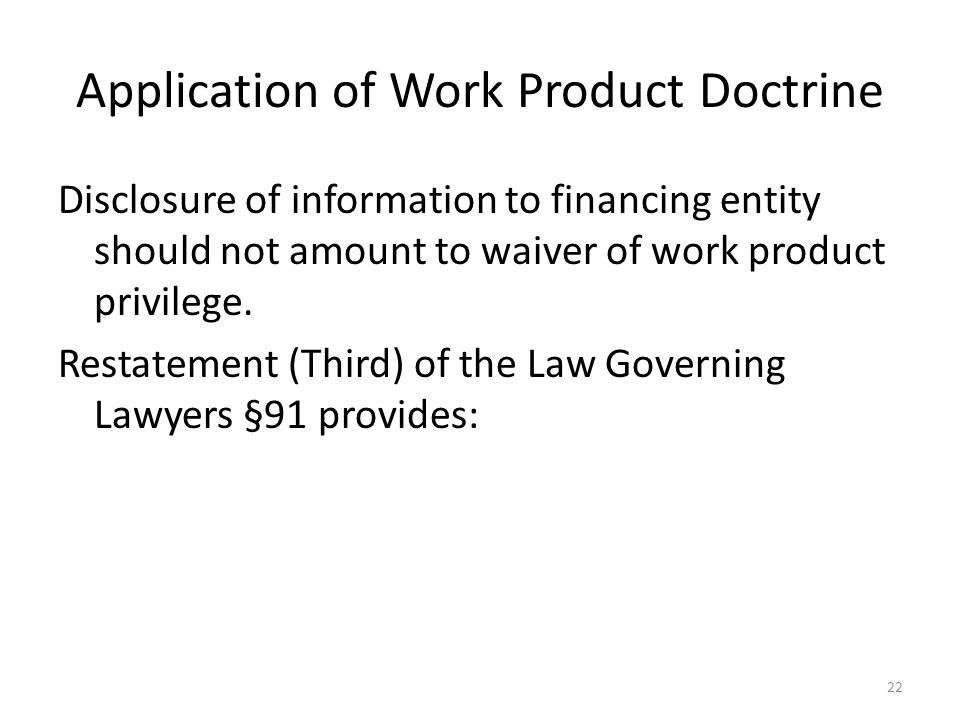 Application of Work Product Doctrine Disclosure of information to financing entity should not amount to waiver of work product privilege. Restatement
