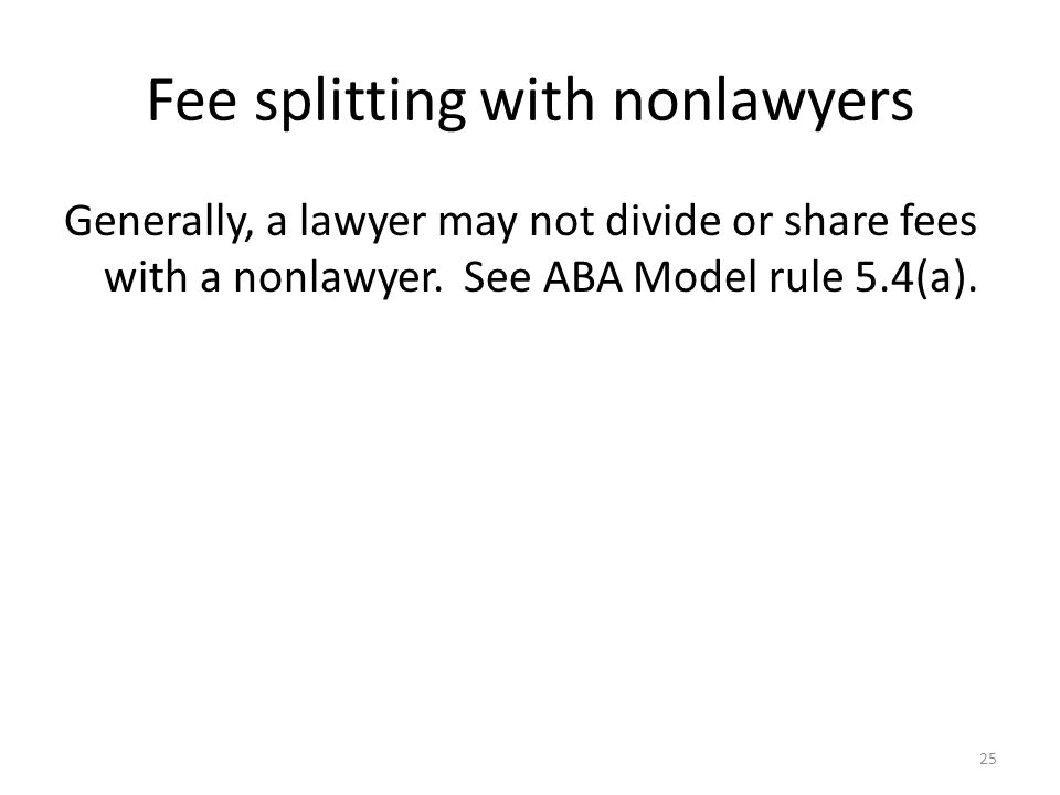 Fee splitting with nonlawyers Generally, a lawyer may not divide or share fees with a nonlawyer. See ABA Model rule 5.4(a). 25