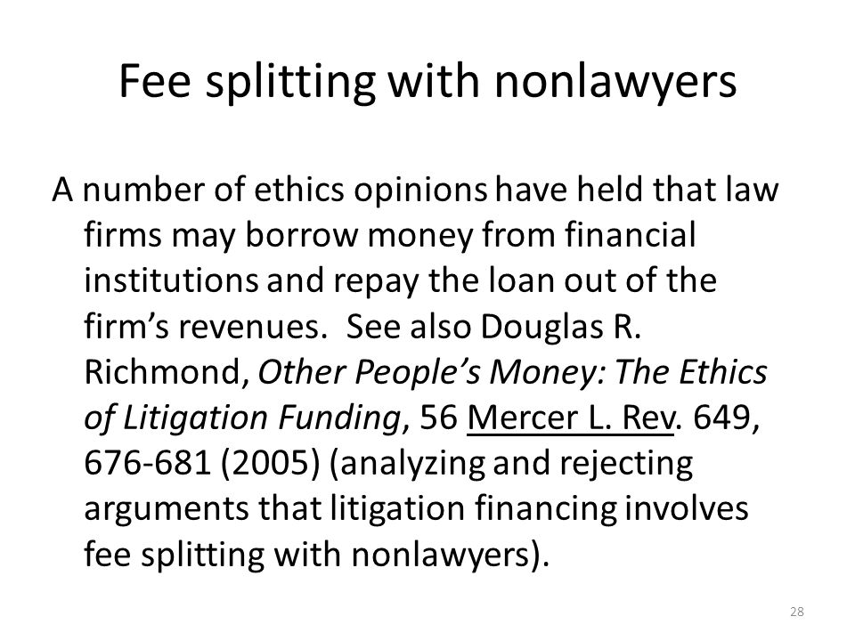 Fee splitting with nonlawyers A number of ethics opinions have held that law firms may borrow money from financial institutions and repay the loan out