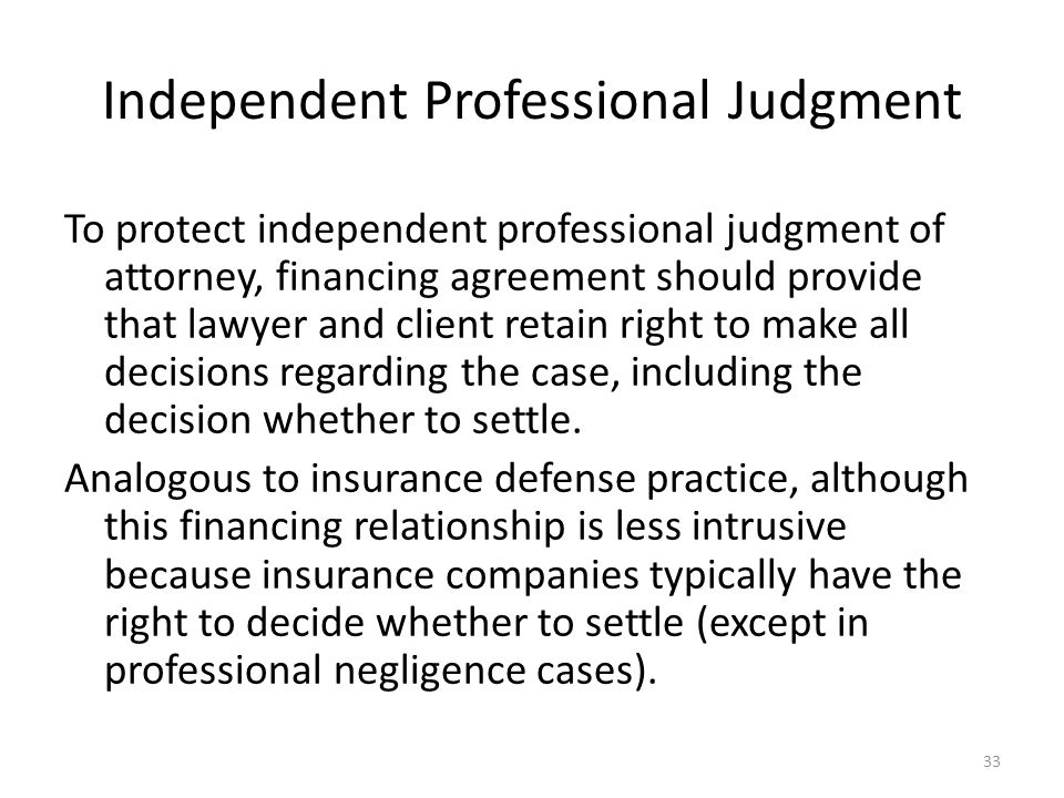 Independent Professional Judgment To protect independent professional judgment of attorney, financing agreement should provide that lawyer and client retain right to make all decisions regarding the case, including the decision whether to settle.
