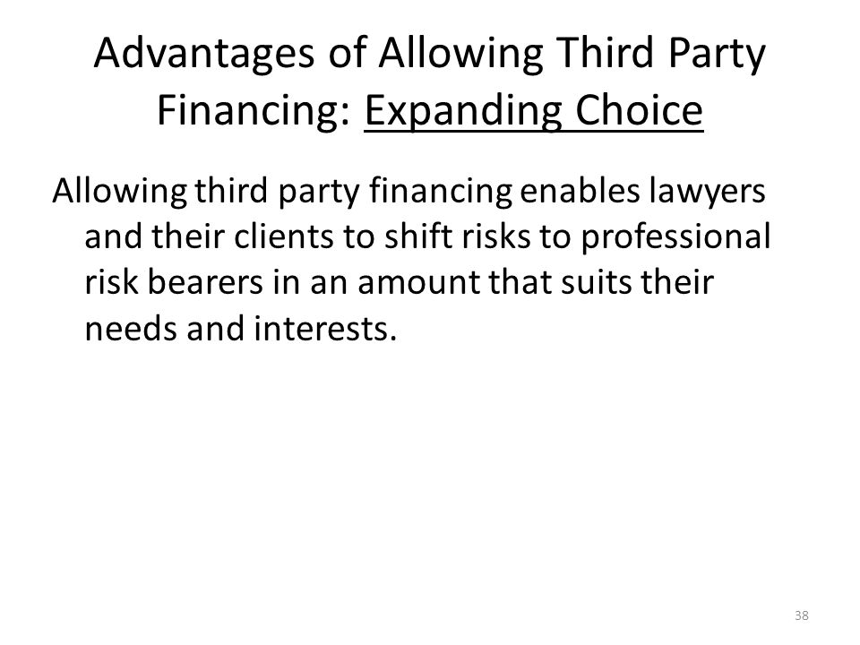 Advantages of Allowing Third Party Financing: Expanding Choice Allowing third party financing enables lawyers and their clients to shift risks to professional risk bearers in an amount that suits their needs and interests.