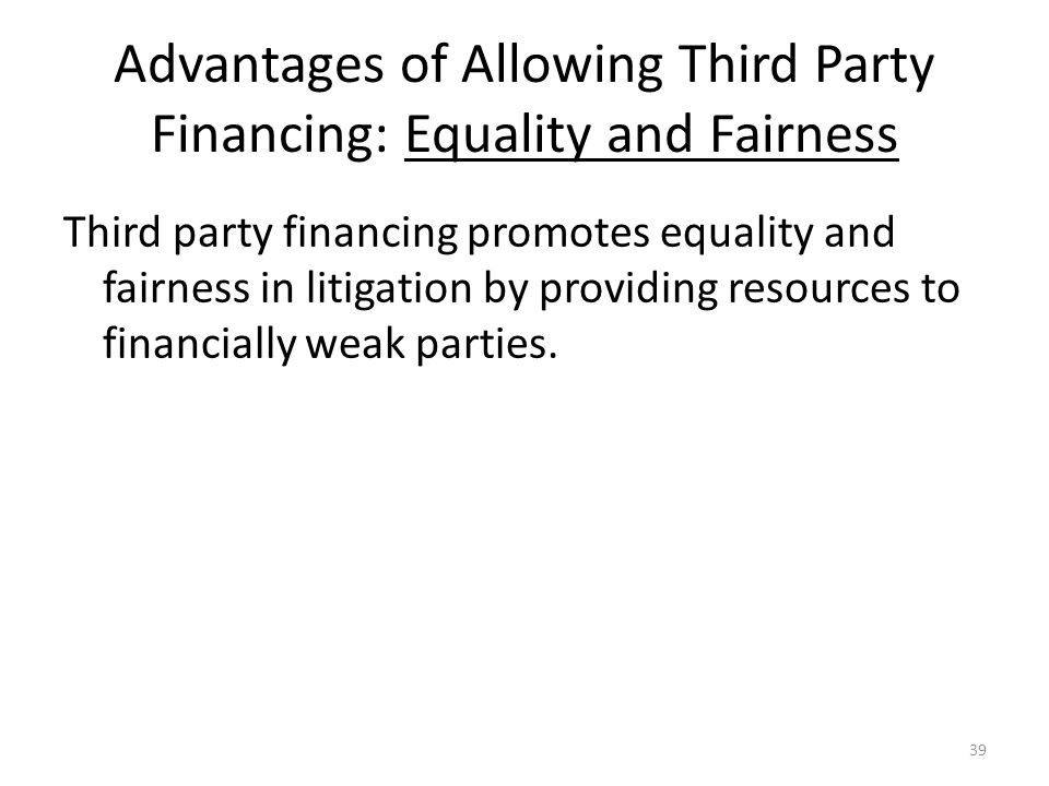 Advantages of Allowing Third Party Financing: Equality and Fairness Third party financing promotes equality and fairness in litigation by providing resources to financially weak parties.