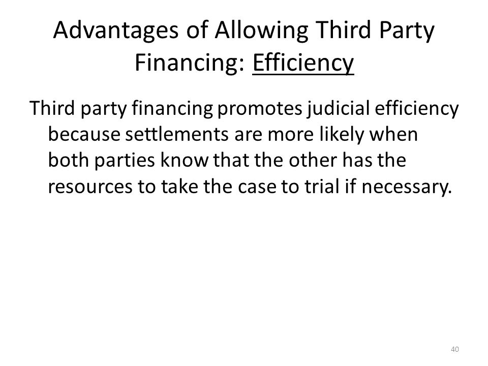 Advantages of Allowing Third Party Financing: Efficiency Third party financing promotes judicial efficiency because settlements are more likely when both parties know that the other has the resources to take the case to trial if necessary.