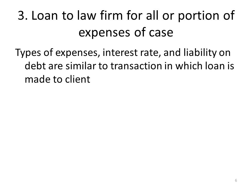 3. Loan to law firm for all or portion of expenses of case Types of expenses, interest rate, and liability on debt are similar to transaction in which