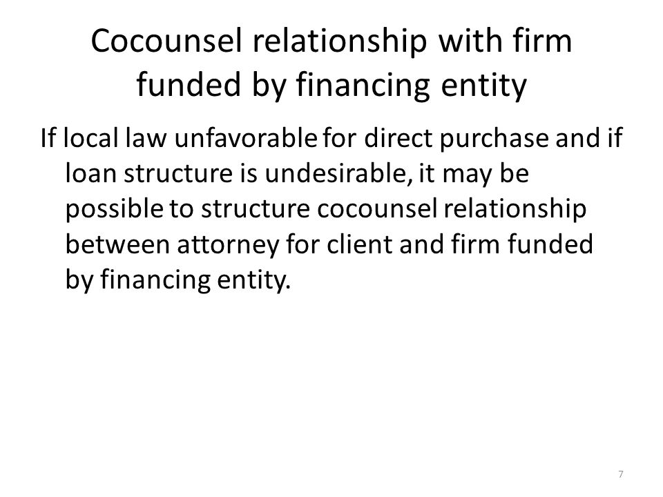 Cocounsel relationship with firm funded by financing entity If local law unfavorable for direct purchase and if loan structure is undesirable, it may be possible to structure cocounsel relationship between attorney for client and firm funded by financing entity.
