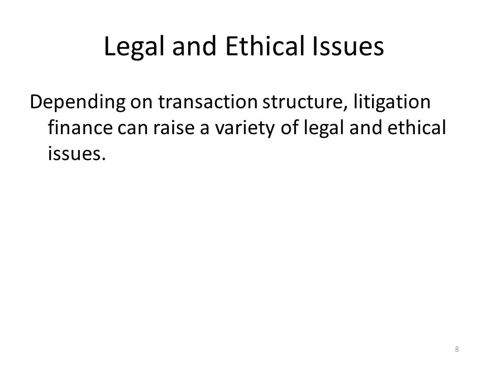 Legal and Ethical Issues Depending on transaction structure, litigation finance can raise a variety of legal and ethical issues. 8