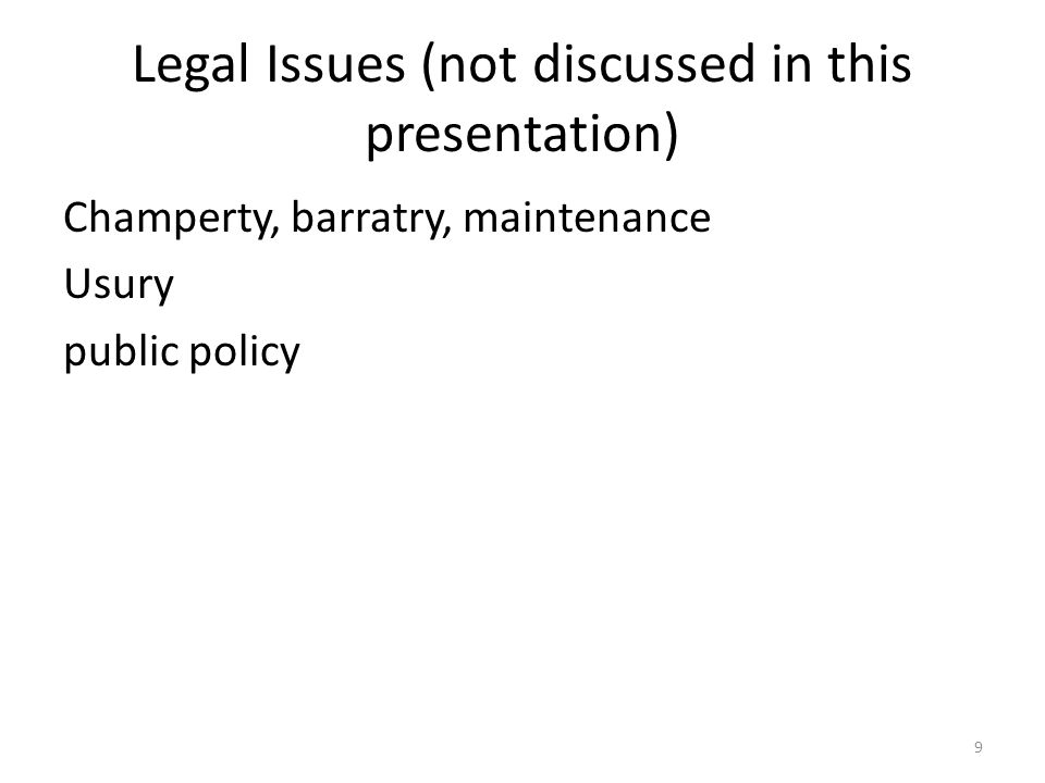 Legal Issues (not discussed in this presentation) Champerty, barratry, maintenance Usury public policy 9