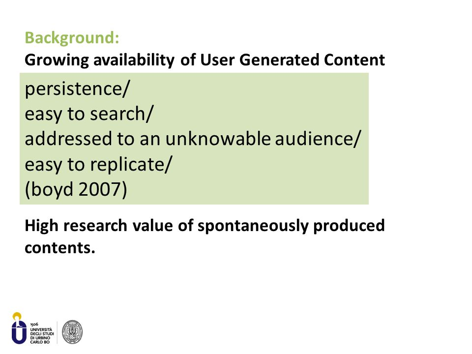 persistence/ easy to search/ addressed to an unknowable audience/ easy to replicate/ (boyd 2007) Background: Growing availability of User Generated Content High research value of spontaneously produced contents.