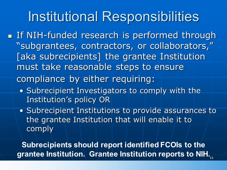 11 Institutional Responsibilities If NIH-funded research is performed through subgrantees, contractors, or collaborators, [aka subrecipients] the grantee Institution must take reasonable steps to ensure compliance by either requiring: If NIH-funded research is performed through subgrantees, contractors, or collaborators, [aka subrecipients] the grantee Institution must take reasonable steps to ensure compliance by either requiring: Subrecipient Investigators to comply with the Institution's policy ORSubrecipient Investigators to comply with the Institution's policy OR Subrecipient Institutions to provide assurances to the grantee Institution that will enable it to complySubrecipient Institutions to provide assurances to the grantee Institution that will enable it to comply Subrecipients should report identified FCOIs to the grantee Institution.
