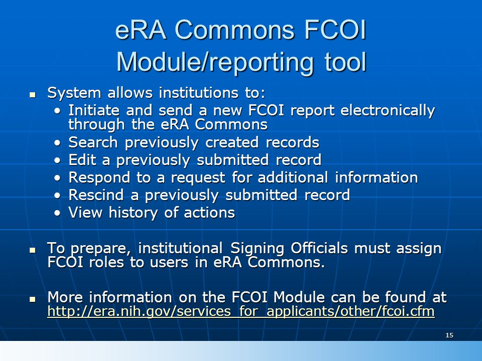 15 eRA Commons FCOI Module/reporting tool System allows institutions to: System allows institutions to: Initiate and send a new FCOI report electronically through the eRA CommonsInitiate and send a new FCOI report electronically through the eRA Commons Search previously created recordsSearch previously created records Edit a previously submitted recordEdit a previously submitted record Respond to a request for additional informationRespond to a request for additional information Rescind a previously submitted recordRescind a previously submitted record View history of actionsView history of actions To prepare, institutional Signing Officials must assign FCOI roles to users in eRA Commons.