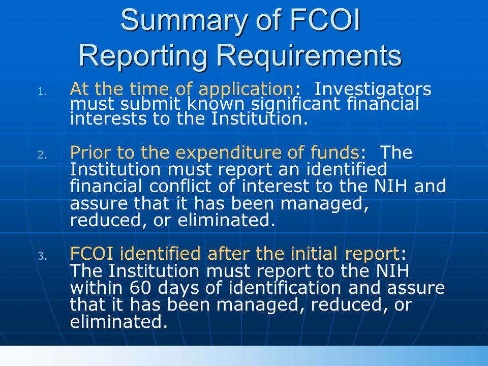 Summary of FCOI Reporting Requirements 1. 1. At the time of application: Investigators must submit known significant financial interests to the Instit