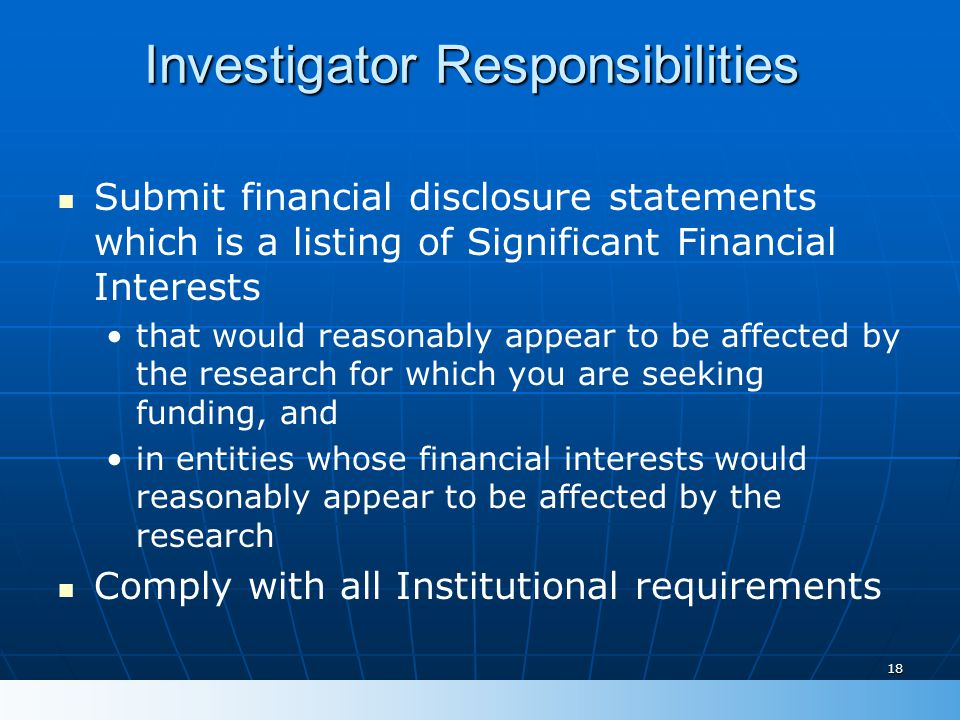18 Investigator Responsibilities Submit financial disclosure statements which is a listing of Significant Financial Interests that would reasonably ap