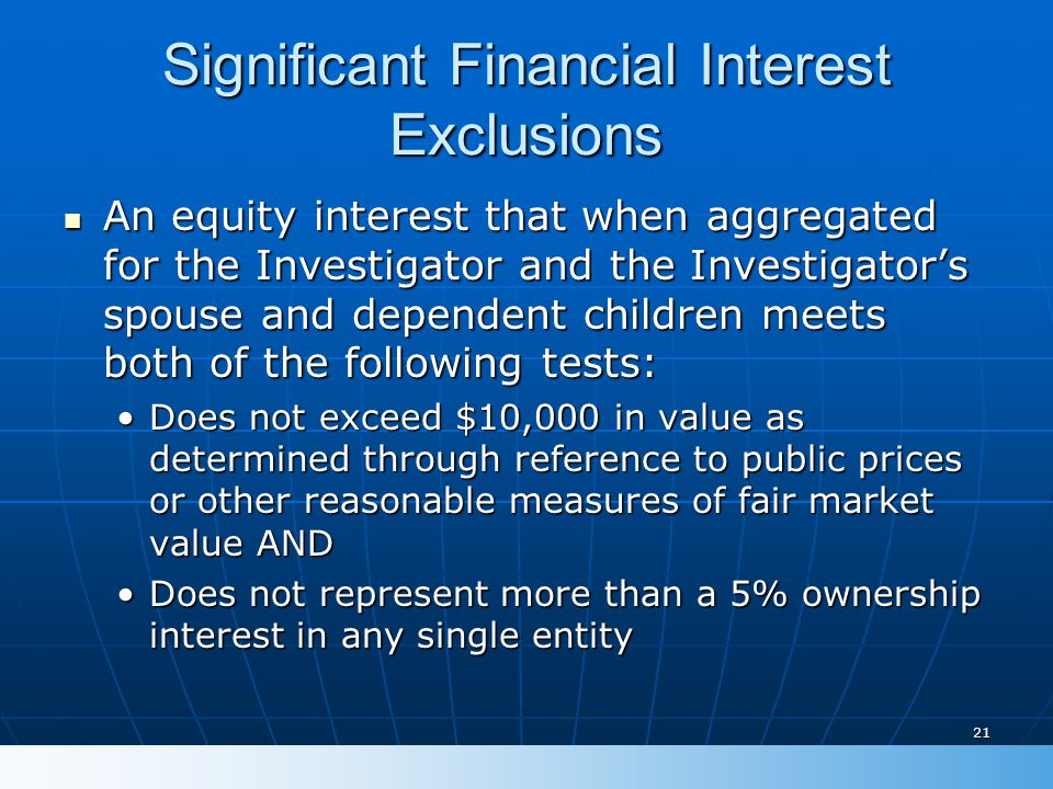 21 Significant Financial Interest Exclusions An equity interest that when aggregated for the Investigator and the Investigator's spouse and dependent children meets both of the following tests: An equity interest that when aggregated for the Investigator and the Investigator's spouse and dependent children meets both of the following tests: Does not exceed $10,000 in value as determined through reference to public prices or other reasonable measures of fair market value ANDDoes not exceed $10,000 in value as determined through reference to public prices or other reasonable measures of fair market value AND Does not represent more than a 5% ownership interest in any single entityDoes not represent more than a 5% ownership interest in any single entity
