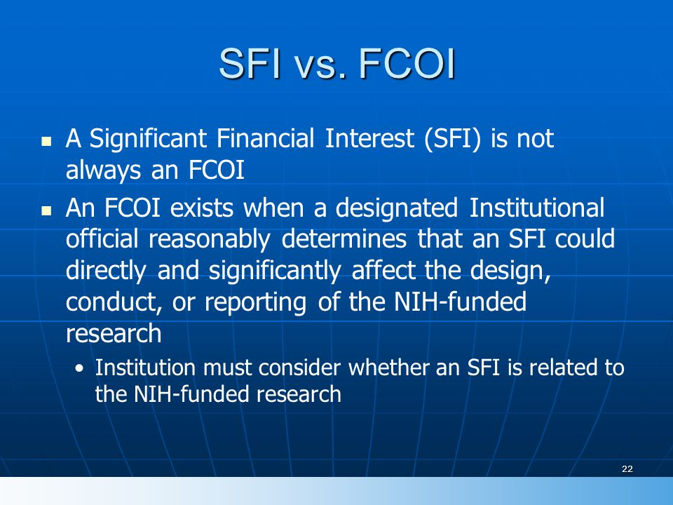 22 SFI vs. FCOI A Significant Financial Interest (SFI) is not always an FCOI An FCOI exists when a designated Institutional official reasonably determ
