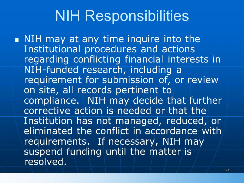 24 NIH Responsibilities NIH may at any time inquire into the Institutional procedures and actions regarding conflicting financial interests in NIH-funded research, including a requirement for submission of, or review on site, all records pertinent to compliance.