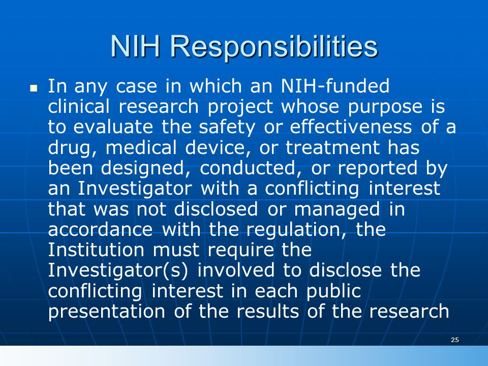 25 NIH Responsibilities In any case in which an NIH-funded clinical research project whose purpose is to evaluate the safety or effectiveness of a drug, medical device, or treatment has been designed, conducted, or reported by an Investigator with a conflicting interest that was not disclosed or managed in accordance with the regulation, the Institution must require the Investigator(s) involved to disclose the conflicting interest in each public presentation of the results of the research