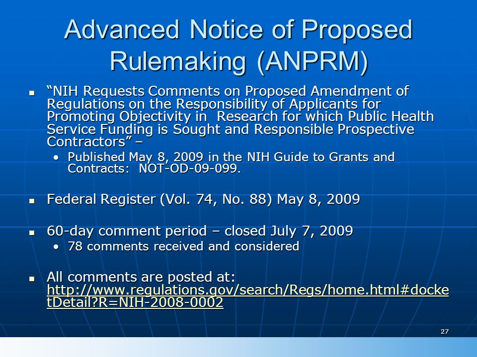 27 Advanced Notice of Proposed Rulemaking (ANPRM) NIH Requests Comments on Proposed Amendment of Regulations on the Responsibility of Applicants for Promoting Objectivity in Research for which Public Health Service Funding is Sought and Responsible Prospective Contractors – NIH Requests Comments on Proposed Amendment of Regulations on the Responsibility of Applicants for Promoting Objectivity in Research for which Public Health Service Funding is Sought and Responsible Prospective Contractors – Published May 8, 2009 in the NIH Guide to Grants and Contracts: NOT-OD-09-099.Published May 8, 2009 in the NIH Guide to Grants and Contracts: NOT-OD-09-099.