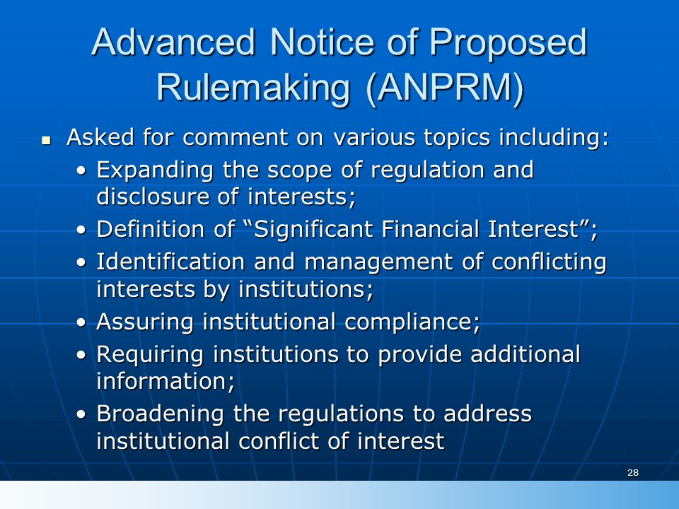 28 Advanced Notice of Proposed Rulemaking (ANPRM) Asked for comment on various topics including: Asked for comment on various topics including: Expanding the scope of regulation and disclosure of interests;Expanding the scope of regulation and disclosure of interests; Definition of Significant Financial Interest ;Definition of Significant Financial Interest ; Identification and management of conflicting interests by institutions;Identification and management of conflicting interests by institutions; Assuring institutional compliance;Assuring institutional compliance; Requiring institutions to provide additional information;Requiring institutions to provide additional information; Broadening the regulations to address institutional conflict of interestBroadening the regulations to address institutional conflict of interest