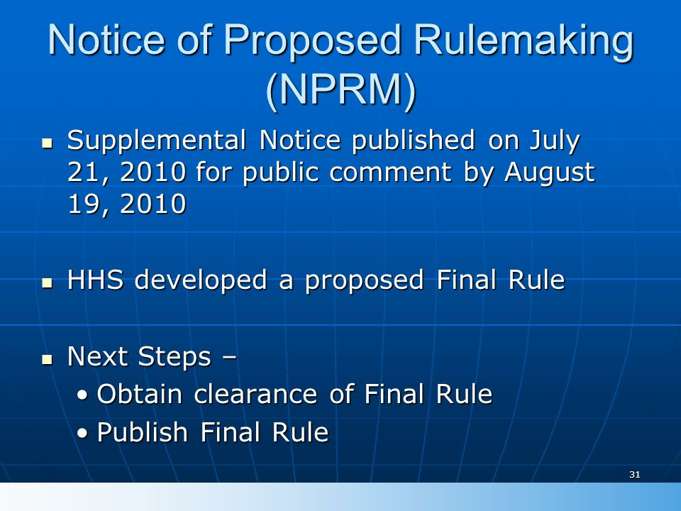 Notice of Proposed Rulemaking (NPRM) Supplemental Notice published on July 21, 2010 for public comment by August 19, 2010 Supplemental Notice published on July 21, 2010 for public comment by August 19, 2010 HHS developed a proposed Final Rule HHS developed a proposed Final Rule Next Steps – Next Steps – Obtain clearance of Final RuleObtain clearance of Final Rule Publish Final RulePublish Final Rule 31