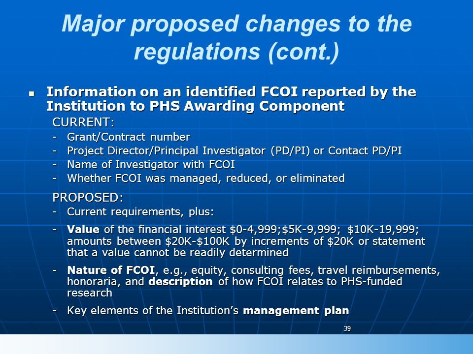 Major proposed changes to the regulations (cont.) Information on an identified FCOI reported by the Institution to PHS Awarding Component Information on an identified FCOI reported by the Institution to PHS Awarding ComponentCURRENT: -Grant/Contract number -Project Director/Principal Investigator (PD/PI) or Contact PD/PI -Name of Investigator with FCOI -Whether FCOI was managed, reduced, or eliminated PROPOSED: -Current requirements, plus: -Value of the financial interest $0-4,999;$5K-9,999; $10K-19,999; amounts between $20K-$100K by increments of $20K or statement that a value cannot be readily determined -Nature of FCOI, e.g., equity, consulting fees, travel reimbursements, honoraria, and description of how FCOI relates to PHS-funded research -Key elements of the Institution's management plan 39