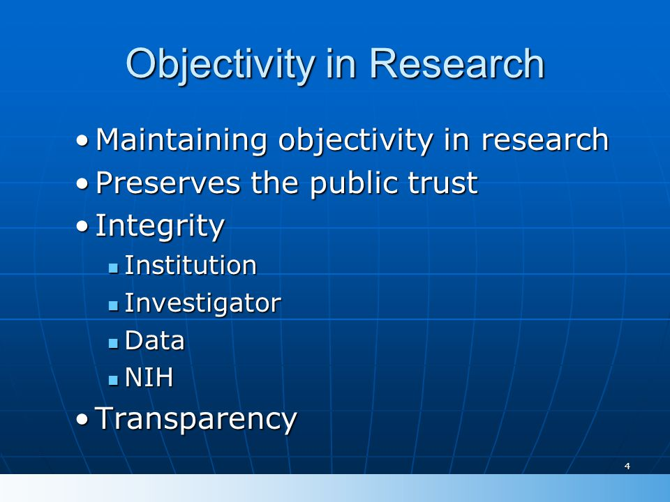 4 Objectivity in Research Maintaining objectivity in researchMaintaining objectivity in research Preserves the public trustPreserves the public trust