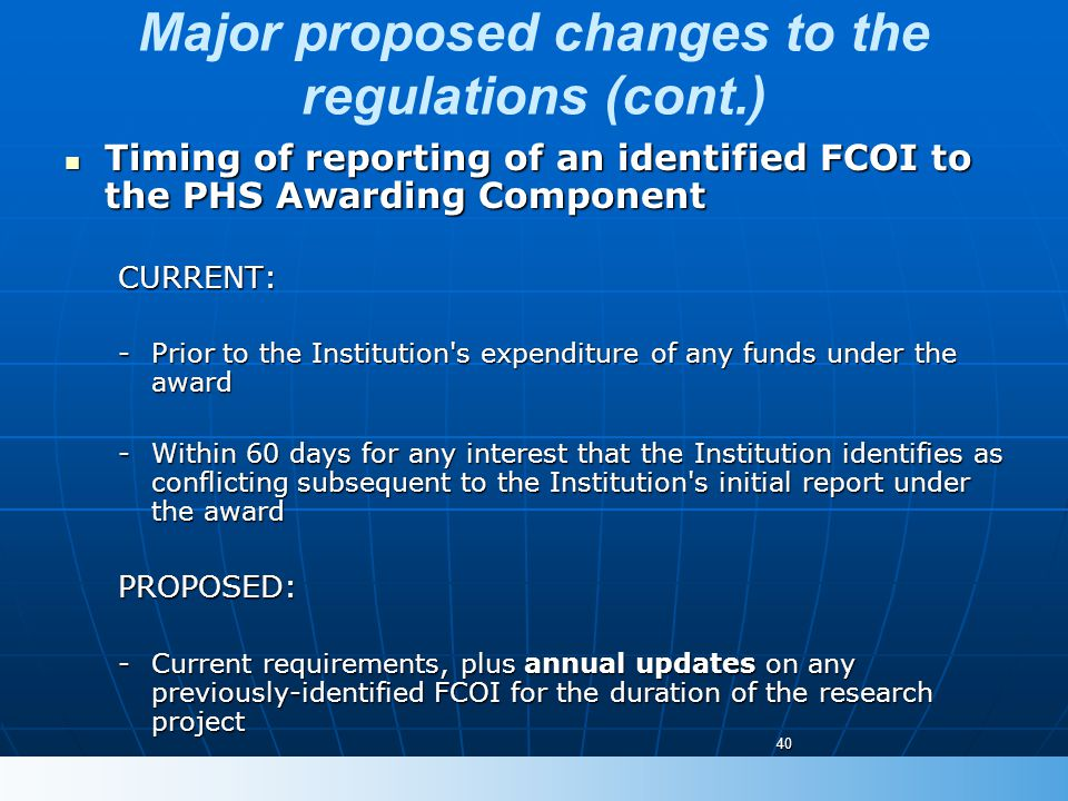Major proposed changes to the regulations (cont.) Timing of reporting of an identified FCOI to the PHS Awarding Component Timing of reporting of an identified FCOI to the PHS Awarding ComponentCURRENT: -Prior to the Institution s expenditure of any funds under the award -Within 60 days for any interest that the Institution identifies as conflicting subsequent to the Institution s initial report under the award PROPOSED: -Current requirements, plus annual updates on any previously-identified FCOI for the duration of the research project 40