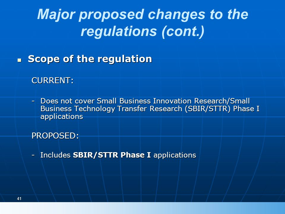 41 Major proposed changes to the regulations (cont.) Scope of the regulation Scope of the regulationCURRENT: -Does not cover Small Business Innovation Research/Small Business Technology Transfer Research (SBIR/STTR) Phase I applications PROPOSED: -Includes SBIR/STTR Phase I applications