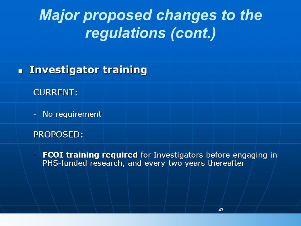 Major proposed changes to the regulations (cont.) Investigator training Investigator trainingCURRENT: -No requirement PROPOSED: -FCOI training require