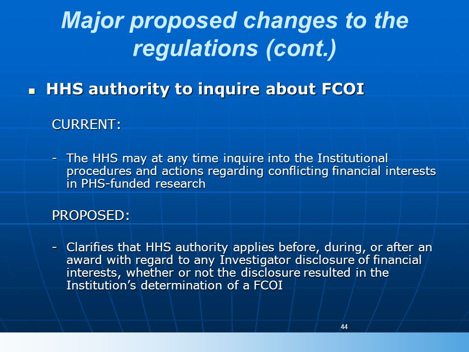 Major proposed changes to the regulations (cont.) HHS authority to inquire about FCOI HHS authority to inquire about FCOICURRENT: -The HHS may at any time inquire into the Institutional procedures and actions regarding conflicting financial interests in PHS-funded research PROPOSED: -Clarifies that HHS authority applies before, during, or after an award with regard to any Investigator disclosure of financial interests, whether or not the disclosure resulted in the Institution's determination of a FCOI 44