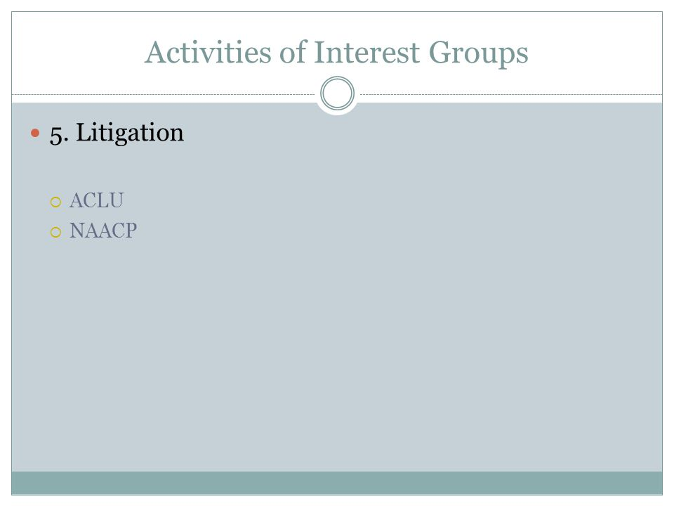Activities of Interest Groups 5. Litigation  ACLU  NAACP