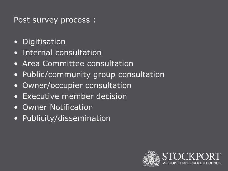 Post survey process : Digitisation Internal consultation Area Committee consultation Public/community group consultation Owner/occupier consultation Executive member decision Owner Notification Publicity/dissemination