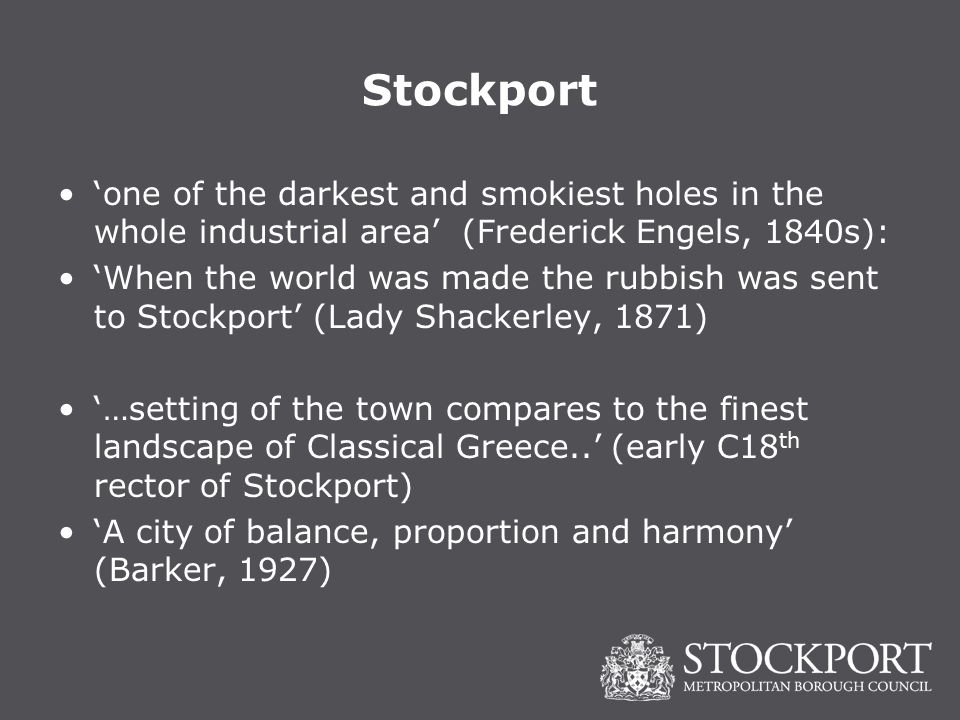 Stockport 'one of the darkest and smokiest holes in the whole industrial area' (Frederick Engels, 1840s): 'When the world was made the rubbish was sent to Stockport' (Lady Shackerley, 1871) '…setting of the town compares to the finest landscape of Classical Greece..' (early C18 th rector of Stockport) 'A city of balance, proportion and harmony' (Barker, 1927)