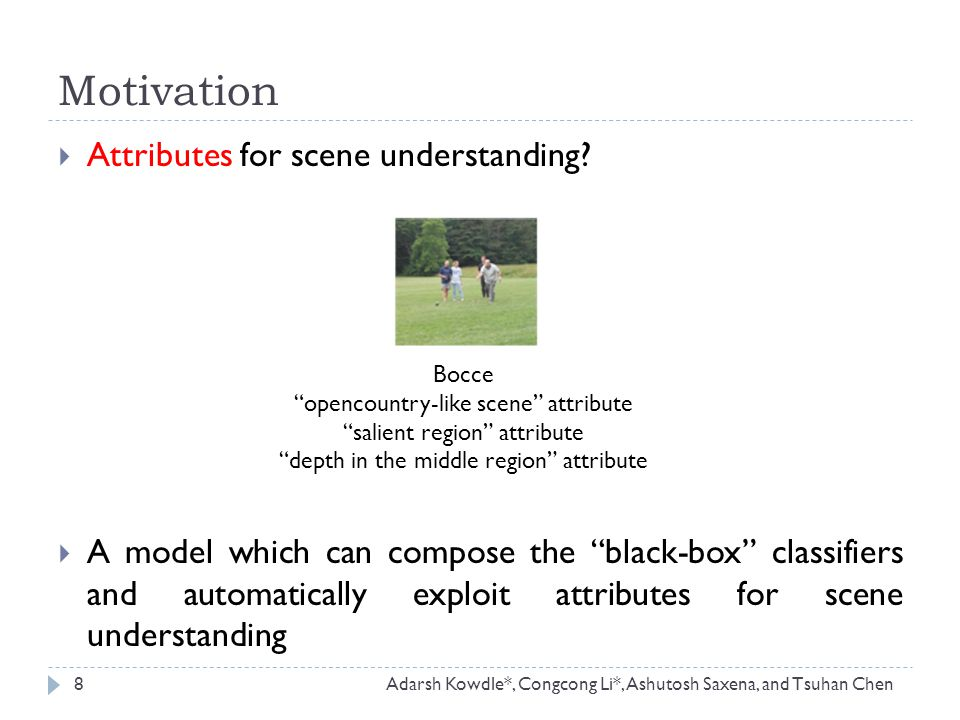 Motivation 8Adarsh Kowdle*, Congcong Li*, Ashutosh Saxena, and Tsuhan Chen  Attributes for scene understanding.