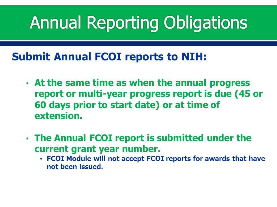 Submit Annual FCOI reports to NIH: At the same time as when the annual progress report or multi-year progress report is due (45 or 60 days prior to st