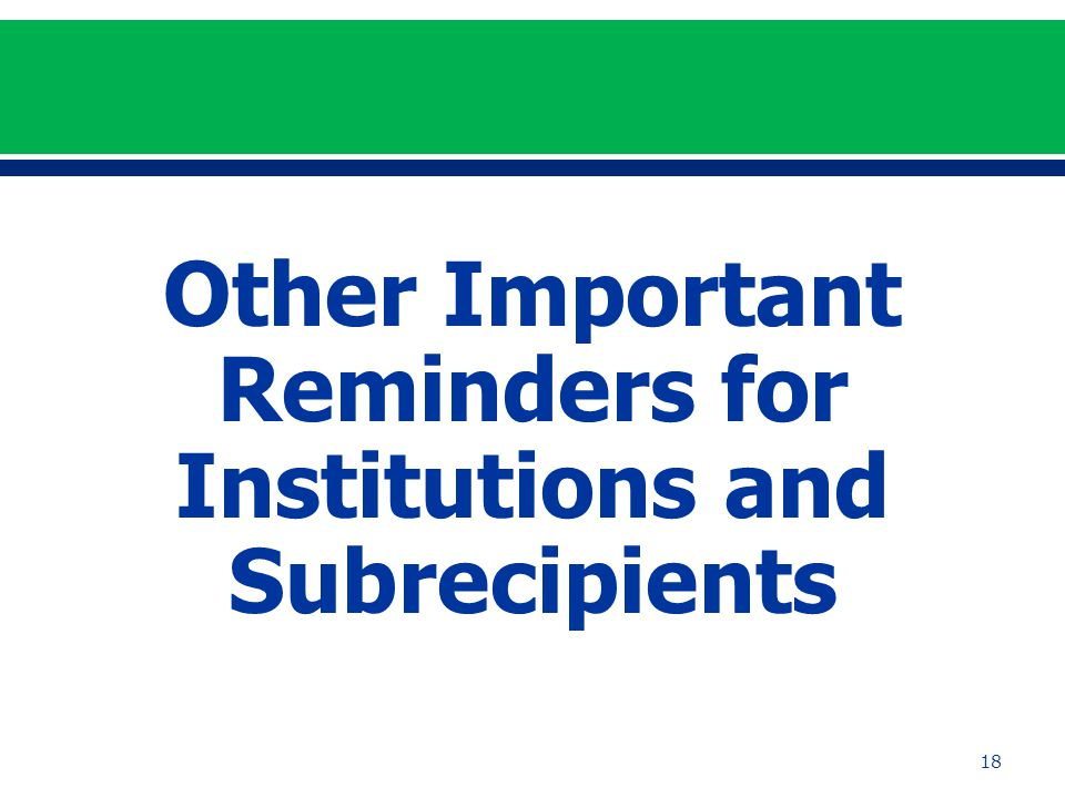 Other Important Reminders for Institutions and Subrecipients 18