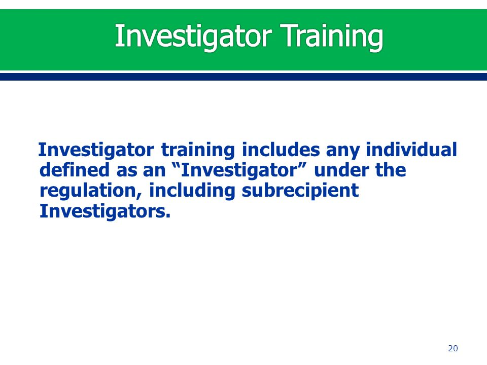"Investigator training includes any individual defined as an ""Investigator"" under the regulation, including subrecipient Investigators. 20"
