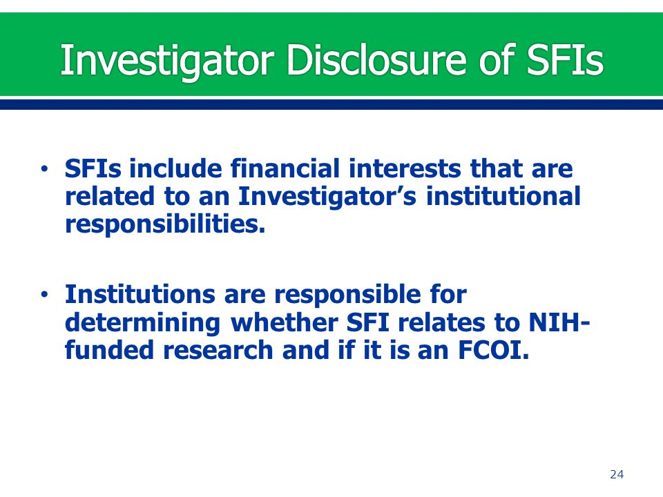 SFIs include financial interests that are related to an Investigator's institutional responsibilities. Institutions are responsible for determining wh