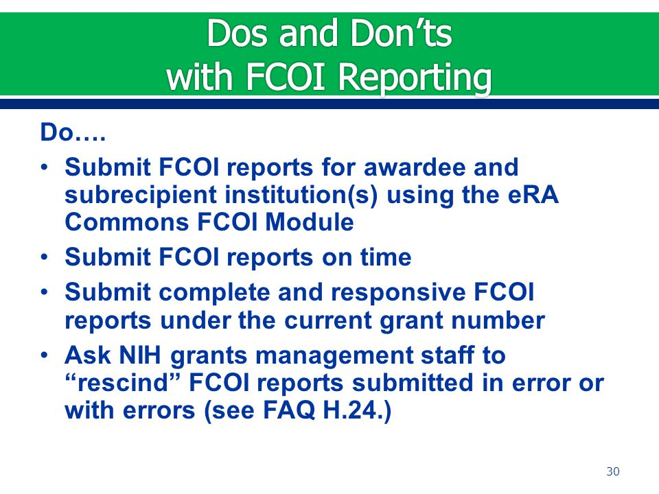 Do…. Submit FCOI reports for awardee and subrecipient institution(s) using the eRA Commons FCOI Module Submit FCOI reports on time Submit complete and