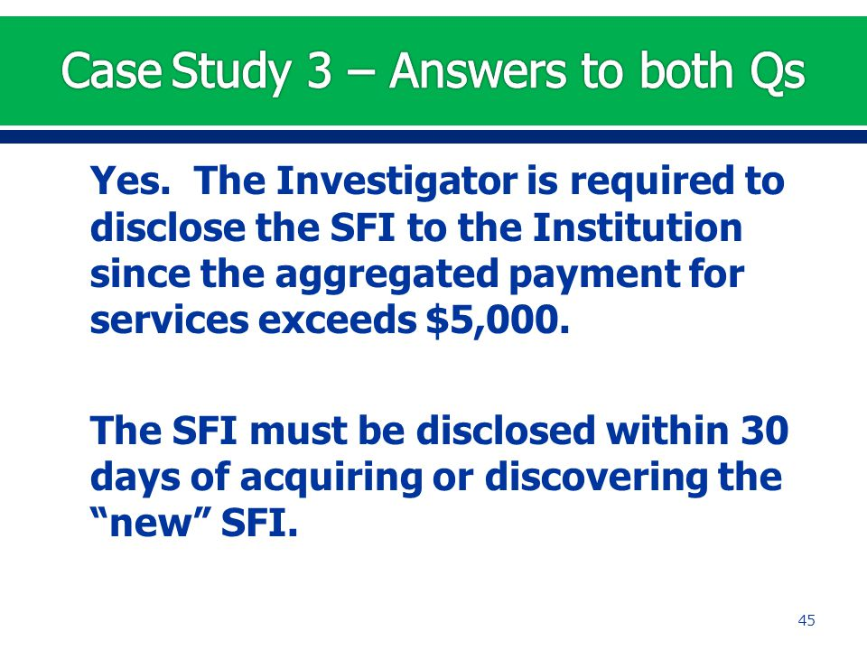 Yes. The Investigator is required to disclose the SFI to the Institution since the aggregated payment for services exceeds $5,000. The SFI must be dis