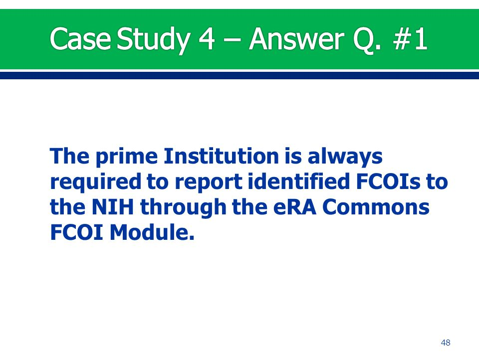 The prime Institution is always required to report identified FCOIs to the NIH through the eRA Commons FCOI Module. 48