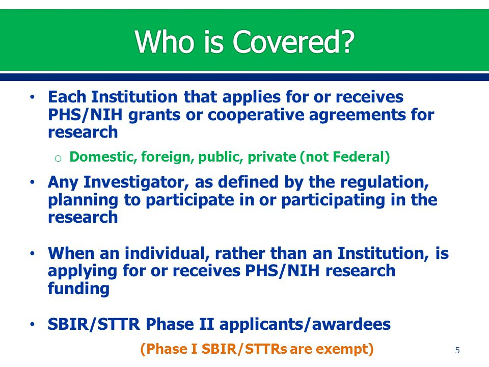 Each Institution that applies for or receives PHS/NIH grants or cooperative agreements for research o Domestic, foreign, public, private (not Federal)