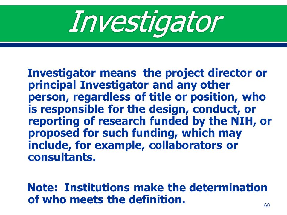 Investigator means the project director or principal Investigator and any other person, regardless of title or position, who is responsible for the de