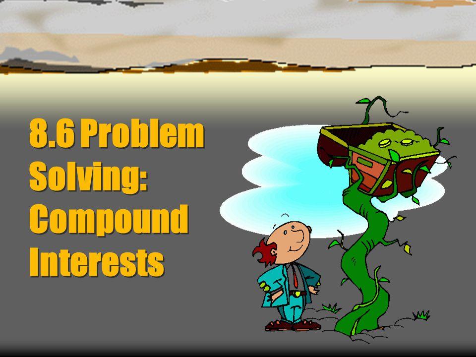 8.6 Problem Solving: Compound Interests