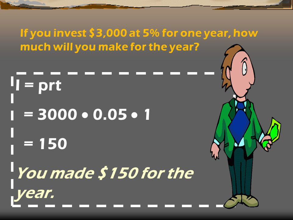 If you invest $3,000 at 5% for one year, how much will you make for the year.