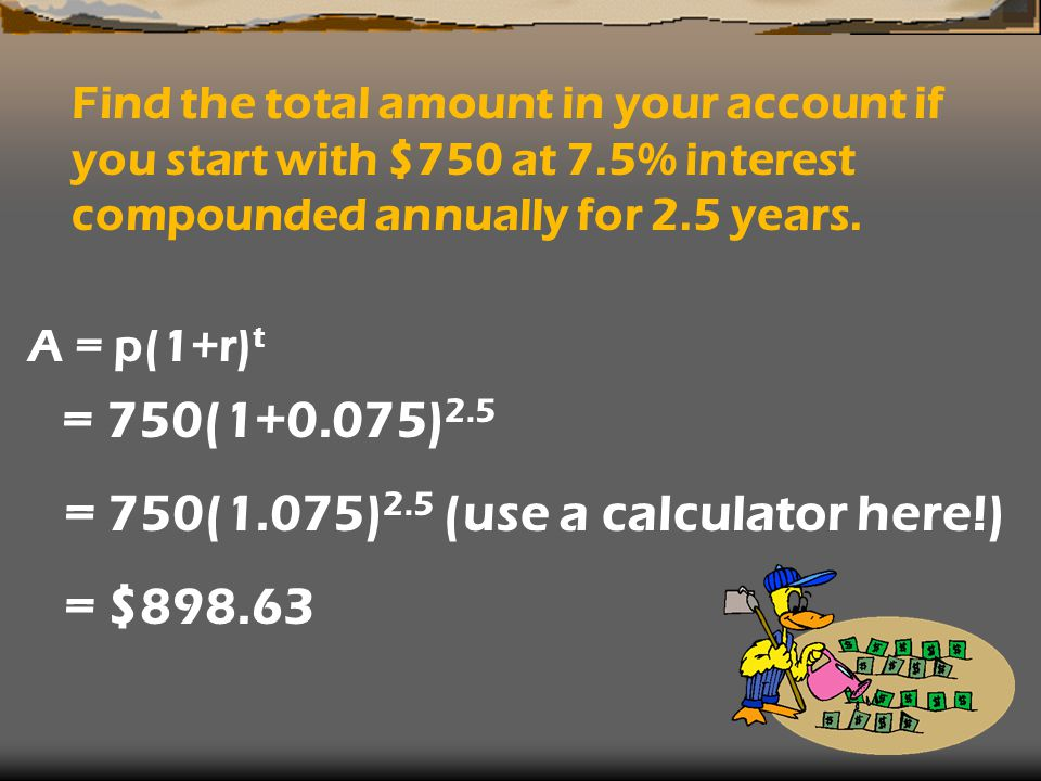 Find the total amount in your account if you start with $750 at 7.5% interest compounded annually for 2.5 years. A = p(1+r) t = 750(1+0.075) 2.5 = 750