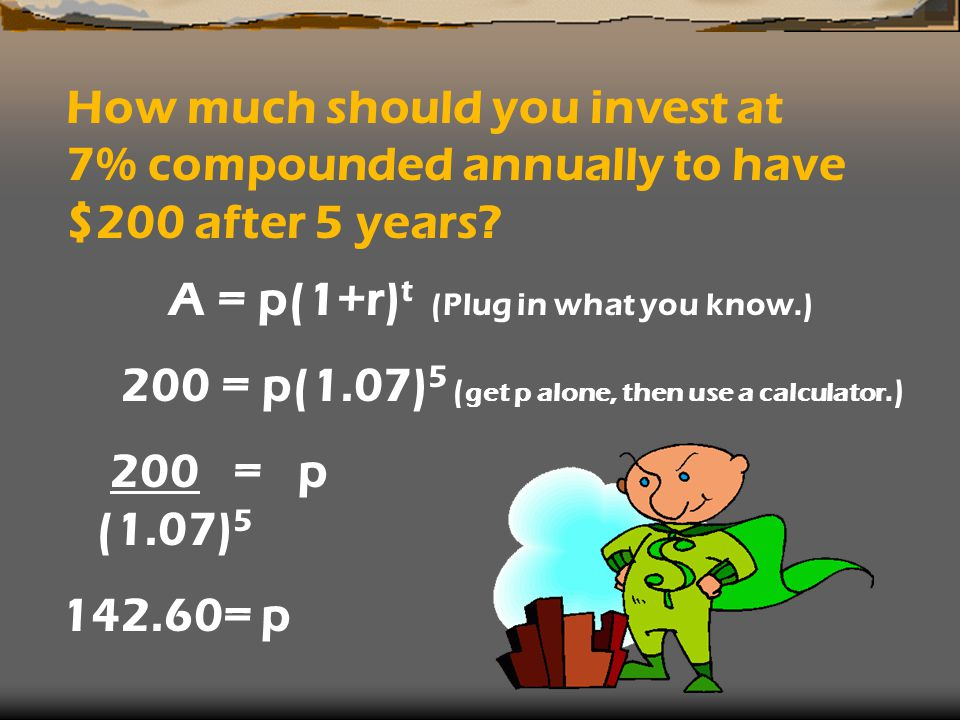 How much should you invest at 7% compounded annually to have $200 after 5 years? A = p(1+r) t (Plug in what you know.) 200 = p(1.07) 5 ( get p alone,
